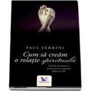 Cum sa cream o relatie spirituala de Paul Ferrini (Editie revizuita)