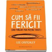 Cum sa fii fericit (sau macar mai putin trist) de Lee Crutchley