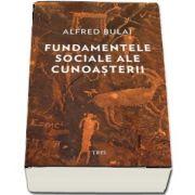 Fundamentele sociale ale cunoasterii de Alfred Bulai