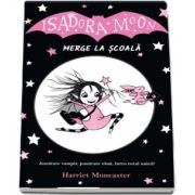Isadora Moon merge la scoala. Jumatate vampir, jumatate zana, intru totul unica! de Harriet Muncaster
