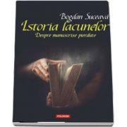Istoria lacunelor. Despre manuscrise pierdute de Bogdan Suceava