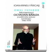 Omul tuturor. Monseniorul Octavian Barlea si patimirile exilului romanesc 1946-1978 de Ion Irineu Farcas