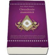 Ortodoxie Masonica. Istorie - Rituri - Doctrine de Jean Marie Ragon