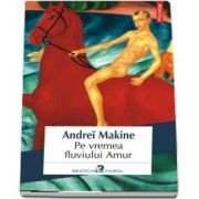 Pe vremea fluviului Amur de Andrei Makine (Traducere din limba franceza de Emanoil Marcu)