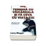 Termina cu vaicareala si fa ceva cu viata ta de Larry Winge