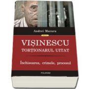 Visinescu, tortionarul uitat: inchisoarea, crimele, procesul de Muraru Andrei