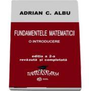 Fundamentele Matematicii - O introducere. Editia a II-a revazuta si completata de Adrian C. Albu