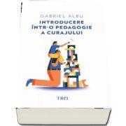 Introducere intr-o pedagogie a curajului de Gabriel Albu