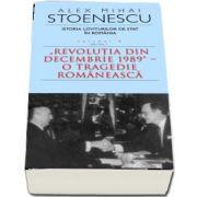 Istoria loviturilor de stat in Romania - Volumul IV, Partea I - Revolutia din Decembrie 1989. O tragedie romaneasca de Alex Mihai Stoenescu