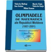 Olimpiadele de matematica ale Republicii Moldova 1957-2001 de Valeriu Baltag - Colectia Biblioteca Olimpiadelor de Matematica