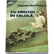 Cu Hristos in celula de Aspazia Otel Petrescu