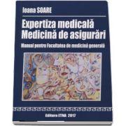 Expertiza medicala - Medicina de asigurari. Manual pentru Facultatea de medicina generala de Ioana Soare