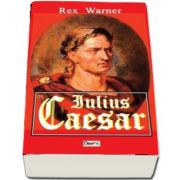 Iulius Caesar de Rex Warner (UN VOLUM DE REFERINTA!)