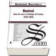 Neutrul - Note de curs la College de France 1977-1978 de Roland Barthes