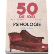 Psihologie - 50 de idei pe care trebuie sa le cunosti de Adrian Furnham