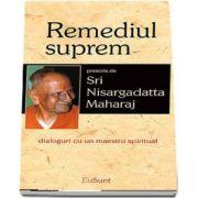 Remediul suprem. Dialoguri cu un maestru spiritual de Sri Nisargadatta Maharaj