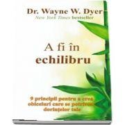 A fi in echilibru de Dr. WAYNE W. DYER