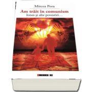 Am trait in comunism - Iones si alte povestiri de Mircea Pora