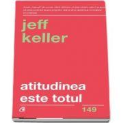 Atitudinea este totul. Schimba-ti atitudinea... si iti vei schimba viata! Editia a V-a de Jeff Keller