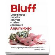 Bluff - Cacealmaua bancilor centrale si criza economica de Anjum Hoda