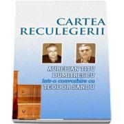 Cartea reculegerii - Aurelian Titu Dumitrescu intr-o convorbire cu Teodor Sandu (Teodor Sandu, Aurelian Titu Dumitrescu)