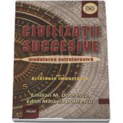 Civilizatii succesive, modelarea extraterestra - Volumul I - Artefacte importante de Emilian M. Dobrescu