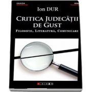 Critica judecatii de gust - Filosofie, Literatura, Comunicare de Ion Dur