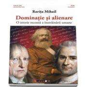 Dominatie si alienare - O istorie recenta a instrainarii umane de Rarita Mihail