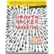 Growth Hacker in Marketing. Un abecedar al viitorului relatiilor publice, marketingului si publicitatii de Ryan Holiday