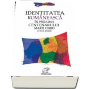 Identitatea romaneasca in preajma Centenarului Marii Uniri (1918-2018) de Aura Christi