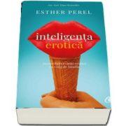 Inteligenta erotica. Reconcilierea vietii erotice cu viata de familie de Esther Perel - Editia a IV-a
