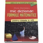 Mic dictionar de Formule Matematice pentru clasele V-VIII - Editia a IV-a, revizuita si adaugita de Mona Marinescu