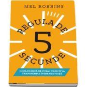 Regula de 5 secunde. Doza zilnica de curaj care-ti va transforma intreaga viata - Transforma-ti viata, munca si increderea in tine cu doza zilnica de curaj de Mel Robbins