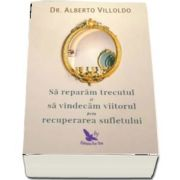 Sa reparam trecutul si sa vindecam viitorul prin recuperarea sufletului de Alberto Villoldo