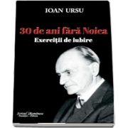 30 de ani fara Noica - Exercitii de iubire de Ioan Ursu
