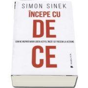 Incepe cu de ce. Cum ne inspira marii lideri astfel incat sa trecem la actiune de Simon Sinek