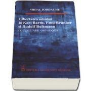 Libertatea omului de la Karl Barth, Emil Brunner si Rudolf Bultmann - O evaluare ortodoxa de Mihai Iordache