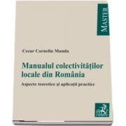 Manualul colectivitatilor locale. Aspecte teoretice si aplicatii practice de Cezar Corneliu Manda