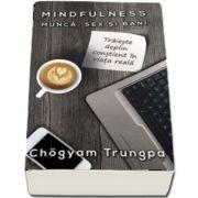 MINDFULNESS - Munca, Sex si Bani - Traieste deplin constient in viata reala de Chogyam Trungpa