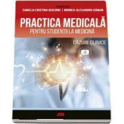 Practica medicala pentru studentii la medicina. Cazuri clinice de Camelia Diaconu