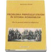 Problema printului strain in istoria Romanilor (de la geneza pana la infaptuire) de Nicolae Valvoi