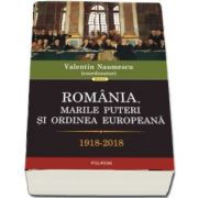 Romania, marile puteri si ordinea europeana, 1918-2018 de Valentin Naumescu