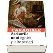 Scrisorile unui egoist si alte scrieri de Ion Luca Caragiale