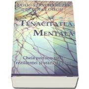 Tenacitatea mentala. Cheia performantei, rezilientei si starii de bine de Doug Strycharczyk