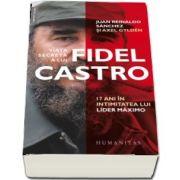 Viata secreta a lui Fidel Castro. 17 ani in intimitatea lui lider maximo de Juan Reinaldo Sanchez (Traducere de Diana Zotea)