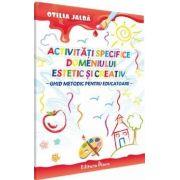 ACTIVITATI SPECIFICE DOMENIULUI ESTETIC SI CREATIV - Ghid metodic pentru educatoare de Otilia Jalba
