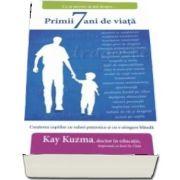 Ce ai nevoie sa stii despre... Primii 7 ani de viata. Cresterea copiilor cu valori puternice si cu o atingere blanda de Kay Kuzma