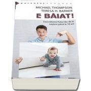 E baiat! - Dezvoltarea fiului tau de la nastere pana la optsprezece ani de Michael Thompson
