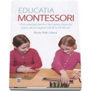 Educatia Montessori. Ghid esential pentru formarea viitorului adult, de la nastere pana la 24 de ani de Paula Polk Lillard