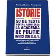 Istorie - 50 de teste pentru admiterea la Academia de Politie, arhivistica, istorie si S. N. S. P. A - Realizate pe baza celor sapte manuale de istorie aprobate de M. E. N.